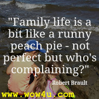 Family life is a bit like a runny peach pie - not perfect but who's complaining  Robert Brault