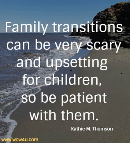 Family transitions can be very scary and upsetting for children,  so be patient with them. Kathie M. Thomson