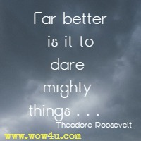 Far better is it to dare mighty things . . .  Theodore Roosevelt