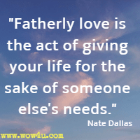 Fatherly love is the act of giving your life for the sake of someone else's needs. Nate Dallas
