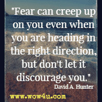 Fear can creep up on you even when you are heading in the right direction, but don't let it discourage you. David A. Hunter