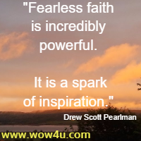 Fearless faith is incredibly powerful. It is a spark of inspiration. Drew Scott Pearlman