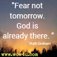 Fear not tomorrow. God is already there. Ruth Graham