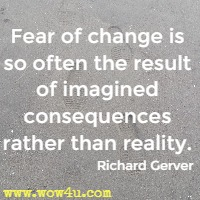Fear of change is so often the result of imagined consequences rather than reality.  Richard Gerver