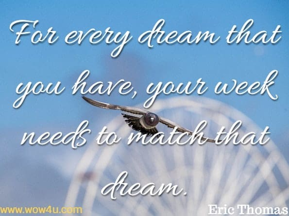 For every dream that you have, your week needs to match that dream.Eric Thomas