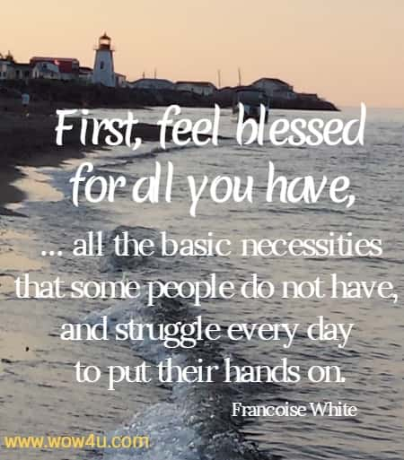 First, feel blessed for all you have, ... all the basic necessities that some people do not have, and struggle every day to put their hands on.   Francoise White