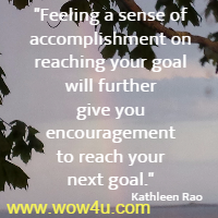 Feeling a sense of accomplishment on reaching your goal will further give you encouragement to reach your next goal. Kathleen Rao