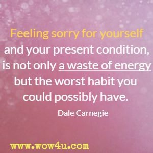 Feeling sorry for yourself and your present condition, is not only a waste of energy but the worst habit you could possibly have. Dale Carnegie