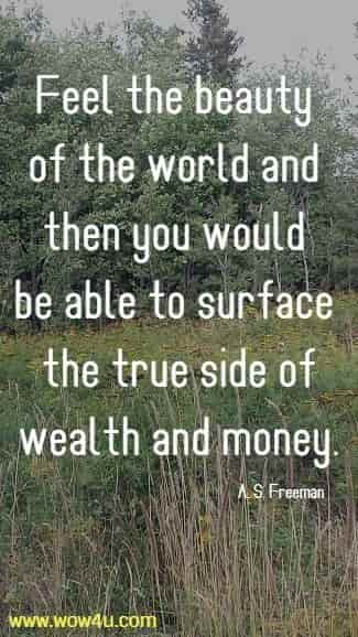 Feel the beauty of the world and then you would be able  to surface the true side of wealth and money. A. S. Freeman