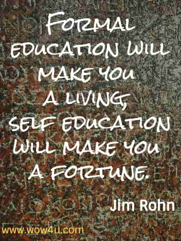 Formal education will make you a living, self education will make you a fortune. Jim Rohn