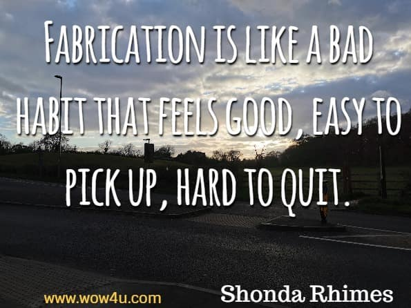 Fabrication is like a bad habit that feels good, easy to pick up, hard to quit. Shonda Rhimes, A year of yes