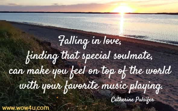 Falling in love, finding that special soulmate, can make you feel on top of the world with your favorite music playing.   Catherine Pulsifer