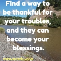 Find a way to be thankful for your troubles, and they can become your blessings.