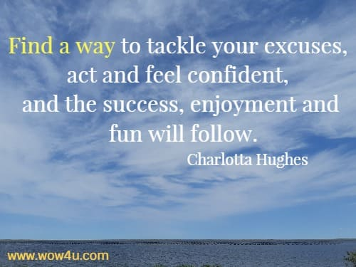 Find a way to tackle your excuses, act and feel confident,  and the success, enjoyment and fun will follow. Charlotta Hughes