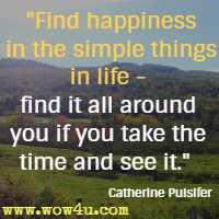 Find happiness in the simple things in life - find it all around you if you take the time and see it. Catherine Pulsifer