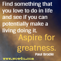 Find something that you love to do in life and see if you can potentially make a living doing it. Aspire for greatness. Paul Brodie
