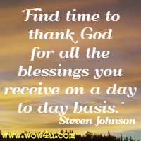 Find time to thank God for all the blessings you receive on a day to day basis. Steven Johnson