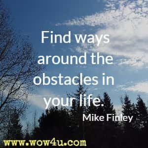 Find ways around the obstacles in your life. Mike Finley