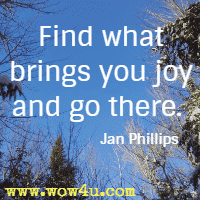 Find what brings you joy and go there. Jan Phillips