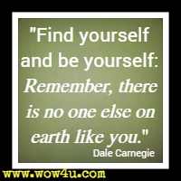 Find yourself and be yourself: Remember, there is no one else on earth like you. Dale Carnegie