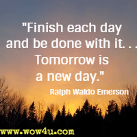 Finish each day and be done with it. . . Tomorrow is a new day. Ralph Waldo Emerson