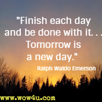 Finish Each Day And Be Done With It. . . Tomorrow Is A New Day