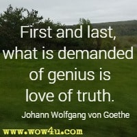 First and last, what is demanded of genius is love of truth. Johann Wolfgang von Goethe