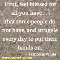 First, feel blessed for all you have, . . . that some people do not have, and struggle every day to put their hands on. Francoise White