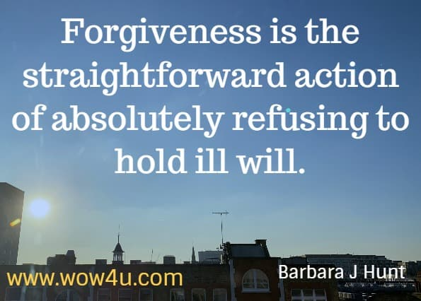 Forgiveness is the straightforward action of absolutely refusing to hold ill will. Barbara J Hunt