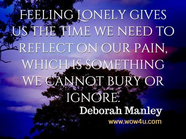 Feeling Lonely gives us the time we need to reflect on our pain, which is something we cannot bury or ignore. Deborah Manley, For The Love Of Grief