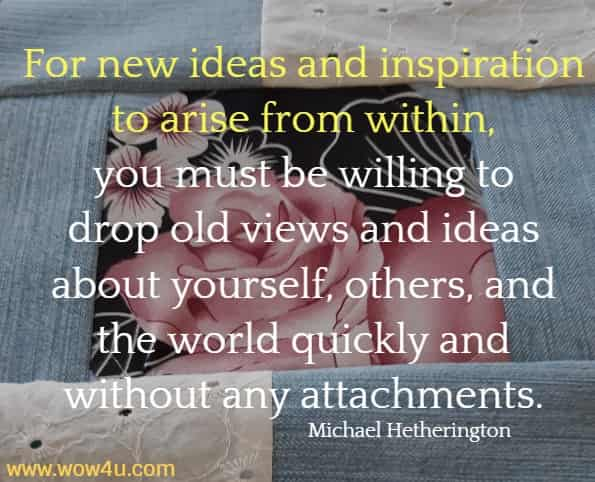 For new ideas and inspiration to arise from within, you must be willing to  drop old views and ideas about yourself, others, and the world quickly and without any attachments.   Michael Hetherington