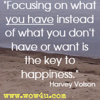 Focusing on what you have instead of what you don't have or want is the key to happiness. Harvey Volson