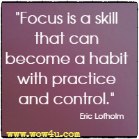 Focus is a skill that can become a habit with practice and control.  Eric Lofholm