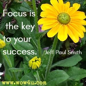 Focus is the key to your success. Jeff Paul Smith