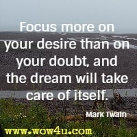 Focus more on your desire than on your doubt, and the dream will take care of itself. Mark Twain