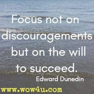 Focus not on discouragements but on the will to succeed. Edward Dunedin