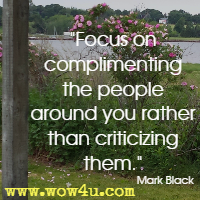 Focus on complimenting the people around you rather than criticizing them. Mark Black