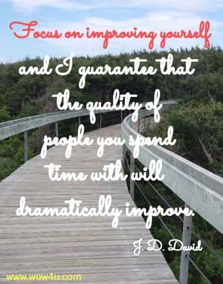 Focus on improving yourself and I guarantee that the quality of  people you spend time with will dramatically improve. J. D. David