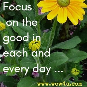 Focus on the good in each and every day...