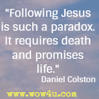 Following Jesus is such a paradox. It requires death and promises life. Daniel Colston