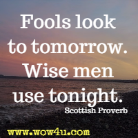 Fools look to tomorrow. Wise men use tonight. Scottish Proverb