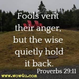 Fools vent their anger, but the wise quietly hold it back. Proverbs 29:11