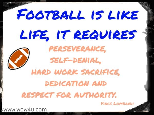 Football is like life, it requires perseverance,  self-denial, hard work sacrifice, dedication and respect for authority.     Vince Lombardi