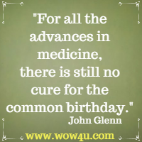 For all the advances in medicine, there is still no cure for the common birthday. John Glenn
