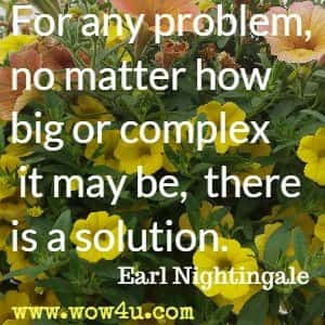 For any problem, no matter how big or complex it may be, there is a solution. Earl Nightingale