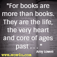 For books are more than books. They are the life, the very heart and core of ages past . . . Amy Lowell