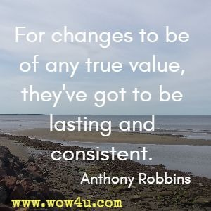 For changes to be of any true value, they've got to be lasting and consistent. Anthony Robbins