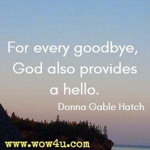 For every goodbye, God also provides a hello. Donna Gable Hatch