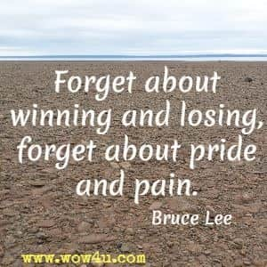 Forget about winning and losing, forget about pride and pain. Bruce Lee
