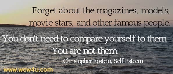 Forget about the magazines, models, movie stars, and other famous people.  You don't need to compare yourself to them. You are not them. Christopher Epstein, Self Esteem